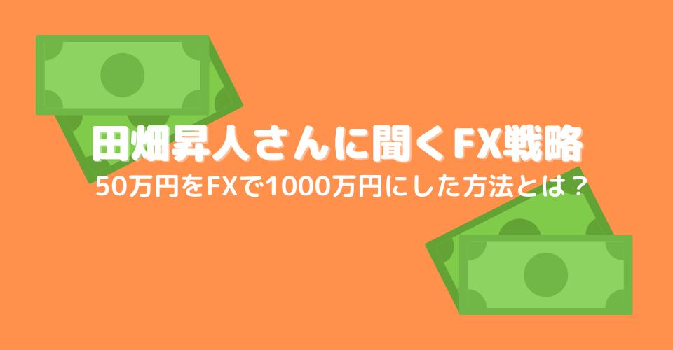 FXで50万円をわずか9カ月の間に1,000万円にした方法とは?田畑昇人さんに聞くFXのトレード戦略